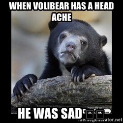 sad bear - WHEN VOLIBEAR HAS A HEAD ACHE HE WAS SAD 😞😞