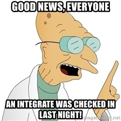 Good News Everyone - GOOD NEWS, EVERYONE AN integrate was checked in last night!