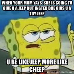 Tough Spongebob - when your mom yays  she is going to give u a jeep but insted dhe givs u a toy jeep u be like jeep more like cheep