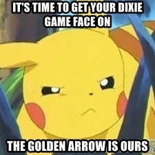 Unimpressed Pikachu - it's TIME TO GET YOUR DIXIE GAME FACE on the golden arrow is ours