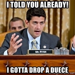 Paul Ryan Meme  - I told you already! I gotta drop a duece
