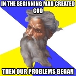 God - In The Beginning Man created god Then our problems began