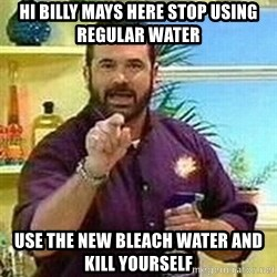 Badass Billy Mays - hi billy mays here stop using REGULAr WATER  Use the new Bleach water and kill yourself