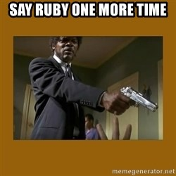 say what one more time - say ruby one more time