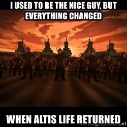 until the fire nation attacked. - I used to be the nice guy, but everything changed When Altis Life returned