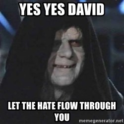 Sith Lord - yes yes David  let the hate flow through you