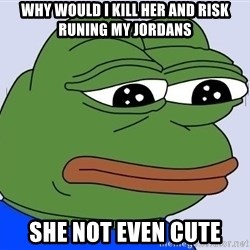 Sad Frog Color - why would i kill her and risk runing my jordans she not even cute