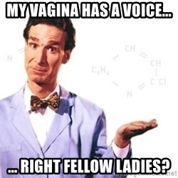 Bill Nye - MY vagina has a voice... ... Right fellow ladies?