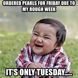 evil plan kid - ordered pearls for friday due to my rough week it's only tuesday.....