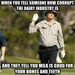 Fuck It Bill Murray - when you tell someone how corrupt the dairy industry is and they tell you milk is good for your bones and teeth