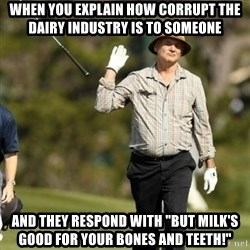 """Fuck It Bill Murray - when you explain how corrupt the dairy industry is to someone and they respond with """"but milk's good for your bones and teeth!"""""""