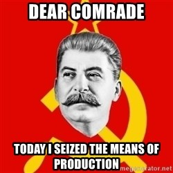 Stalin Says - dear comrade today i seized the means of production