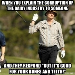 """Fuck It Bill Murray - when you explain the corruption of the dairy industry to someone and they respond """"but it's good for your bones and teeth!"""""""