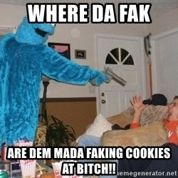 Bad Ass Cookie Monster - where da fak  are dem mada faking COOKIES AT bitch!!