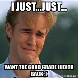 Crying Man - I just...just... want the good grade judith back :(
