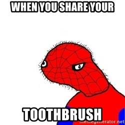 spoderman - when you share your  toothbrush