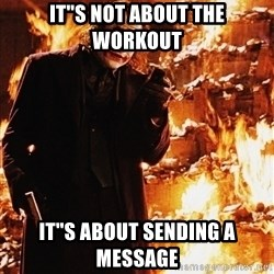"It's about sending a message - IT""S NOT ABOUT THE WORKOUT IT""S ABOUT SENDING A MESSAGE"