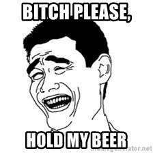 Dumb Bitch Meme - Bitch please,  Hold my beer