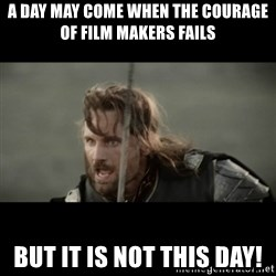 But it is not this Day ARAGORN - A day may come when the courage of film makers fails But it is not this day!