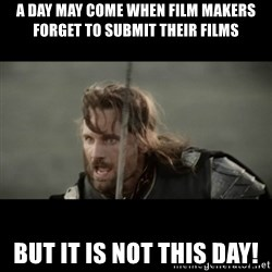 But it is not this Day ARAGORN - A day may come when film makers forget to submit their films But it is not this day!