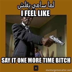 say what one more time - لما سامي يقلش  I feel like Say it one more time bitch 🔫