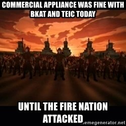 until the fire nation attacked. - COMMERCIAL APPLIANCE WAS FINE WITH BKAT AND TEIC TODAY UNTIL THE FIRE NATION ATTACKED