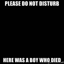 black background - Please do not disturb Here was a boy who died