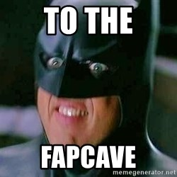 Goddamn Batman - To the Fapcave