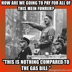 """Heil Hitler - How are we going to pay for all of this mein fuhrer? """"This is nothing compared to the gas bill """""""