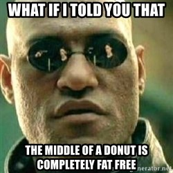 What If I Told You - WHAT IF I TOLD YOU THAT THE MIDDLE OF A DONUT IS COMPLETELY FAT FREE
