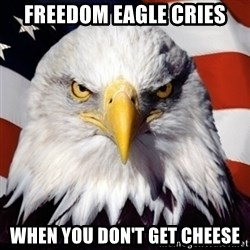 Freedom Eagle  - Freedom Eagle Cries When you don't get cheese