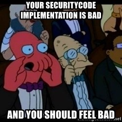 You should Feel Bad - YOUR SECURITYCODE IMPLEMENTATION IS BAD AND YOU SHOULD FEEL BAD
