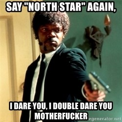 """Jules Say What Again - SAY """"NORTH STAR"""" AGAIN, i dare you, i double dare you motherfucker"""