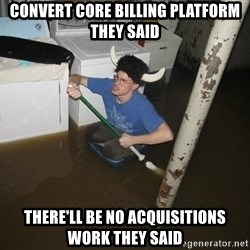 X they said,X they said - Convert core billing platform they said there'll be no acquisitions work they said