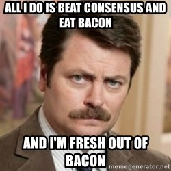 history ron swanson - All I do is beat consensus and eat bacon and i'm fresh out of bacon