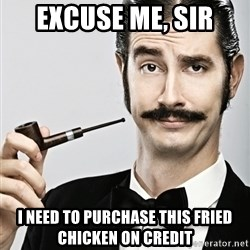 Snob - Excuse me, Sir I need to purchase this fried chicken on credit