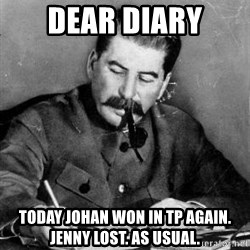 Dear Diary - DEAR DIARY TODAY JOHAN WON IN TP AGAIN. JENNY LOST. AS USUAL.
