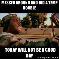 Ice Cube- Today was a Good day - messed around and did a temp double   today will not be a good day