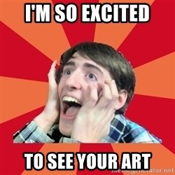 Super Excited - i'm so excited to see your Art