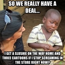 Skeptical 3rd World Kid - So we really have a deal... I get a slushie on the way home and three cartoons if I stop screaming in the store right now?