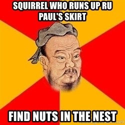 Wise Confucius - squirrel who runs up ru paul's skirt find nuts in the nest