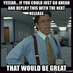 Yeeah..If you could just go ahead and...etc - YEEEAH… IF you could just go ahead and deploy this with the next release that would be great