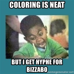 I love coloring kid - COLORING IS NEAT BUT I GET HYPHE FOR BIZZABO