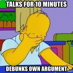 Homer Facepalm - TALKS FOR 10 MINUTES DEBUNKS OWN ARGUMENT