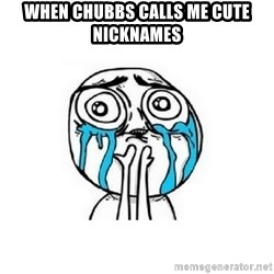 crying - when chubbs calls me cute nicknames