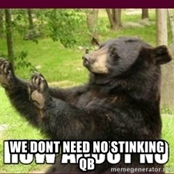 How about no bear -  We dont need no stinking QB