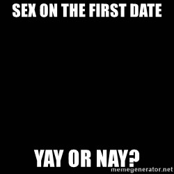 black background - sex on the first date yay or nay?
