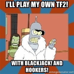 Blackjack and hookers bender - I'll PLAY MY OWN TF2! WITH BLACKJACK! AND HOOKERS!