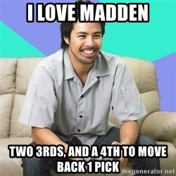Nice Gamer Gary - I love Madden Two 3rds, and a 4th to move back 1 pick