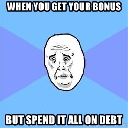Okay Guy - When you get your boNus But spend it all on Debt